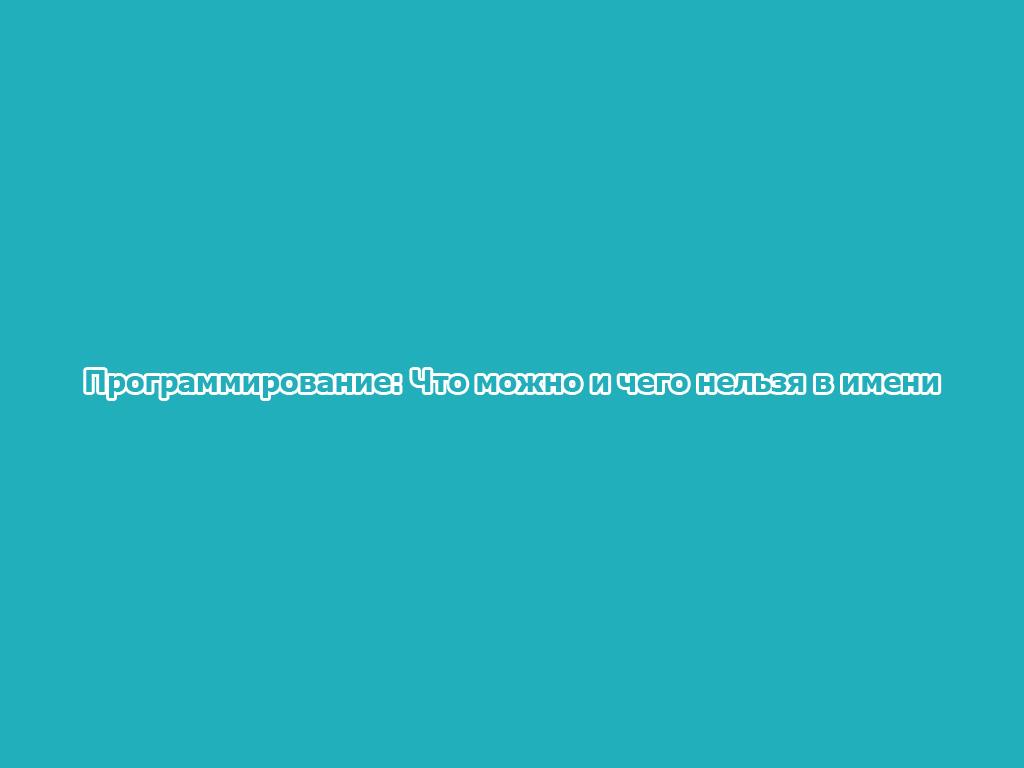 Программирование: Что можно и чего нельзя в имени