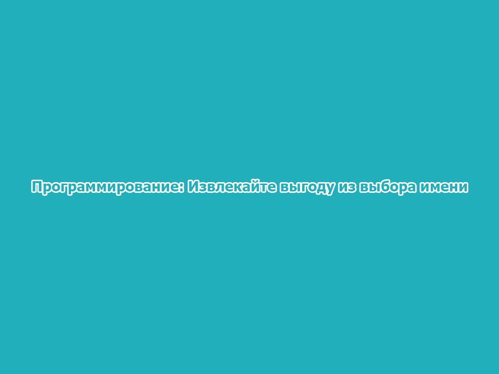Программирование: Извлекайте выгоду из выбора имени