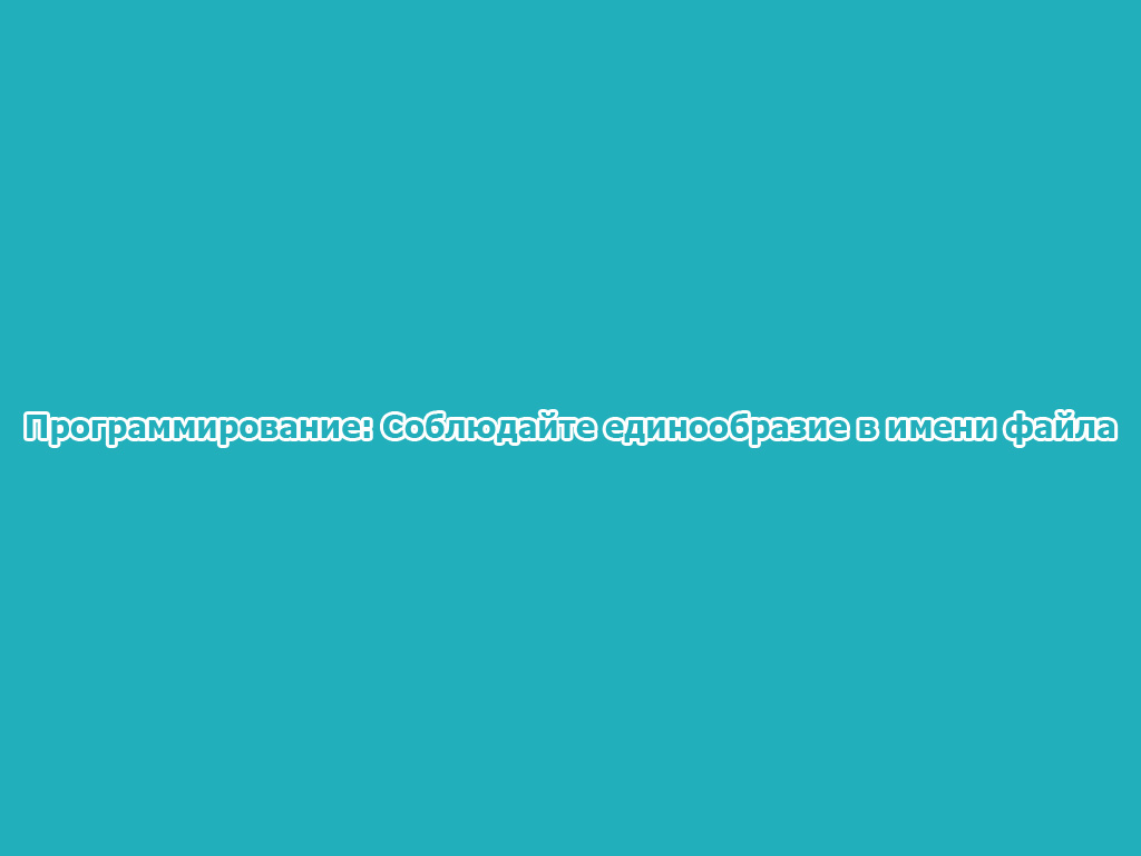 Программирование: Соблюдайте единообразие в имени файла