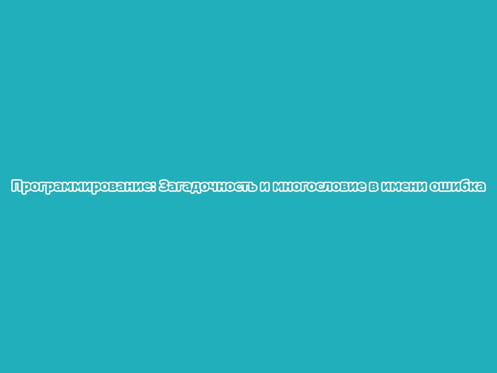 Программирование: Загадочность и многословие в имени ошибка